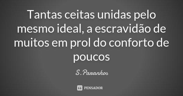 Tantas ceitas unidas pelo mesmo ideal, a escravidão de muitos em prol do conforto de poucos... Frase de S.Paranhos.