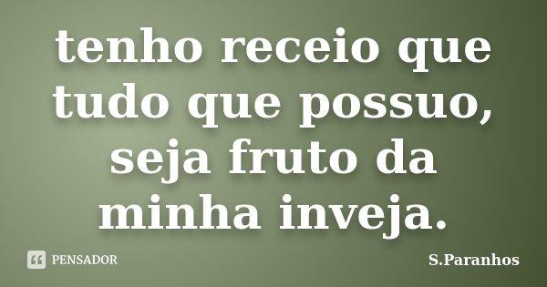 tenho receio que tudo que possuo, seja fruto da minha inveja.... Frase de S.Paranhos.
