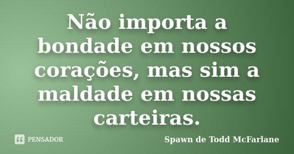 Não importa a bondade em nossos corações, mas sim a maldade em nossas carteiras.... Frase de Spawn de Todd McFarlane.