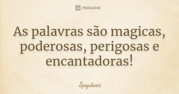 As palavras são magicas, poderosas, perigosas e encantadoras!... Frase de Spyder2.