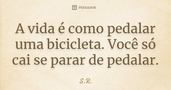 A vida é como pedalar uma bicicleta. Você só cai se parar de pedalar.... Frase de S.R..