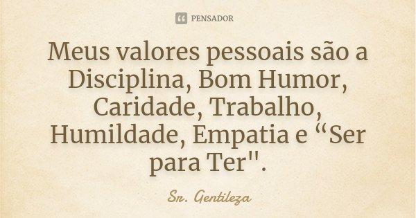 """Meus valores pessoais são a Disciplina, Bom Humor, Caridade, Trabalho, Humildade, Empatia e """"Ser para Ter"""".... Frase de Sr. Gentileza."""