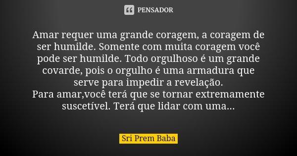 Amar requer uma grande coragem, a coragem de ser humilde. Somente com muita coragem você pode ser humilde. Todo orgulhoso é um grande covarde, pois o orgulho é ... Frase de Sri Prem Baba.