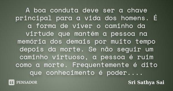 A boa conduta deve ser a chave principal para a vida dos homens. É a forma de viver o caminho da virtude que mantém a pessoa na memória dos demais por muito tem... Frase de Sri Sathya Sai.