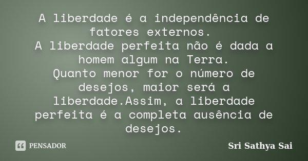 A liberdade é a independência de fatores externos. A liberdade perfeita não é dada a homem algum na Terra. Quanto menor for o número de desejos, maior será a li... Frase de Sri Sathya Sai.