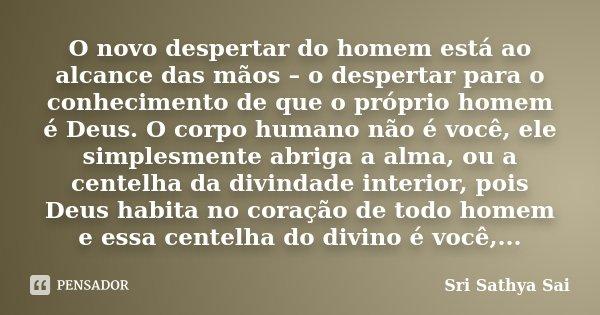 O novo despertar do homem está ao alcance das mãos – o despertar para o conhecimento de que o próprio homem é Deus. O corpo humano não é você, ele simplesmente ... Frase de Sri Sathya Sai.