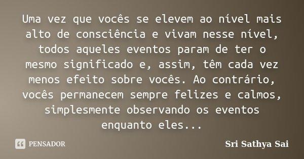 Uma vez que vocês se elevem ao nível mais alto de consciência e vivam nesse nível, todos aqueles eventos param de ter o mesmo significado e, assim, têm cada vez... Frase de Sri Sathya Sai.