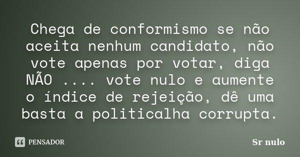 Chega de conformismo se não aceita nenhum candidato, não vote apenas por votar, diga NÃO .... vote nulo e aumente o índice de rejeição, dê uma basta a political... Frase de Sr nulo.