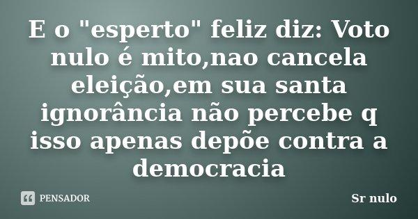 """E o """"esperto"""" feliz diz: Voto nulo é mito,nao cancela eleição,em sua santa ignorância não percebe q isso apenas depõe contra a democracia... Frase de Sr nulo."""