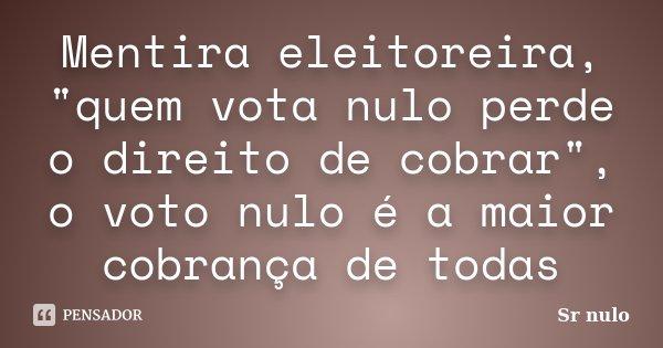 """Mentira eleitoreira, """"quem vota nulo perde o direito de cobrar"""", o voto nulo é a maior cobrança de todas... Frase de Sr nulo."""