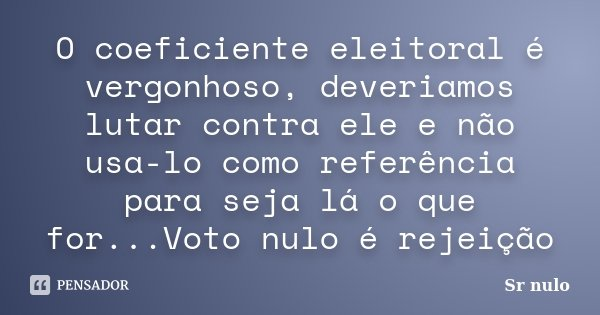 O coeficiente eleitoral é vergonhoso, deveriamos lutar contra ele e não usa-lo como referência para seja lá o que for...Voto nulo é rejeição... Frase de Sr nulo.