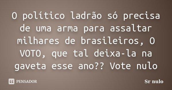 O político ladrão só precisa de uma arma para assaltar milhares de brasileiros, O VOTO, que tal deixa-la na gaveta esse ano?? Vote nulo... Frase de Sr nulo.