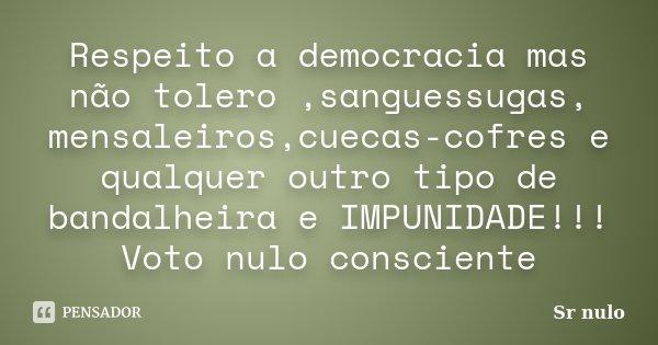 Respeito a democracia mas não tolero ,sanguessugas, mensaleiros,cuecas-cofres e qualquer outro tipo de bandalheira e IMPUNIDADE!!! Voto nulo consciente... Frase de Sr nulo.