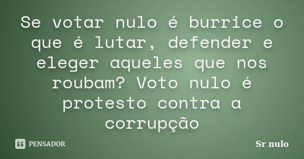 Se votar nulo é burrice o que é lutar, defender e eleger aqueles que nos roubam? Voto nulo é protesto contra a corrupção... Frase de Sr nulo.