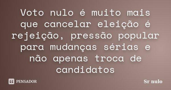 Voto nulo é muito mais que cancelar eleição é rejeição, pressão popular para mudanças sérias e não apenas troca de candidatos... Frase de Sr nulo.