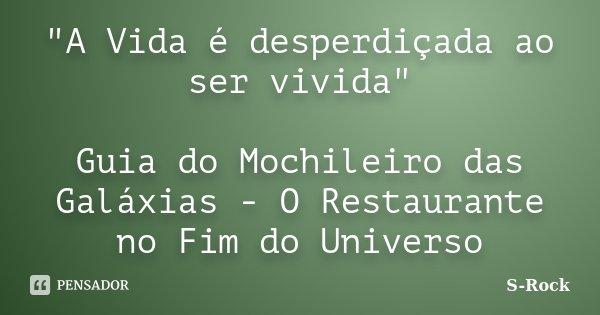 """""""A Vida é desperdiçada ao ser vivida"""" Guia do Mochileiro das Galáxias - O Restaurante no Fim do Universo... Frase de S-Rock."""