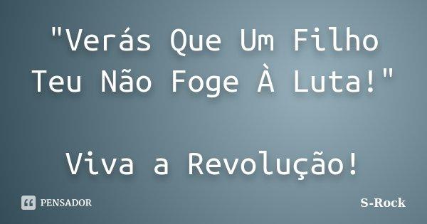 """""""Verás Que Um Filho Teu Não Foge À Luta!"""" Viva a Revolução!... Frase de S-Rock."""