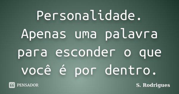 Personalidade. Apenas uma palavra para esconder o que você é por dentro.... Frase de S. Rodrigues.