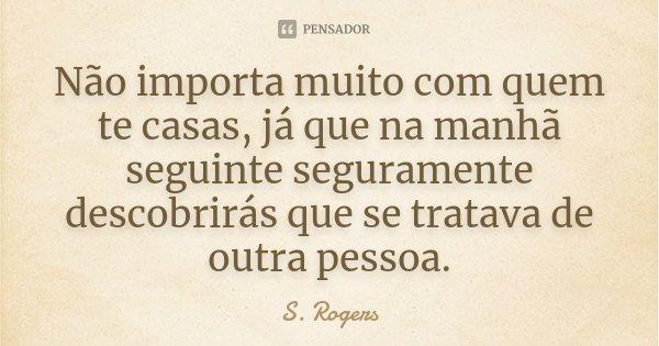 Não importa muito com quem te casas, já que na manhã seguinte seguramente descobrirás que se tratava de outra pessoa.... Frase de S. Rogers.