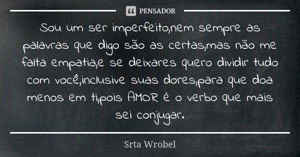 Sou um ser imperfeito,nem sempre as palavras que digo são as certas,mas não me falta empatia,e se deixares quero dividir tudo com você,inclusive suas dores,para... Frase de Srta Wrobel.