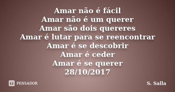 Amar não é fácil Amar não é um querer Amar são dois quereres Amar é lutar para se reencontrar Amar é se descobrir Amar é ceder Amar é se querer 28/10/2017... Frase de S. Salla.