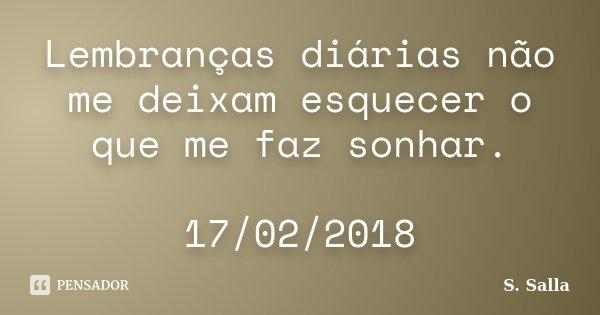 Lembranças diárias não me deixam esquecer o que me faz sonhar. 17/02/2018... Frase de S. Salla.