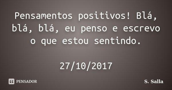 Pensamentos positivos! Blá, blá, blá, eu penso e escrevo o que estou sentindo. 27/10/2017... Frase de S. Salla.