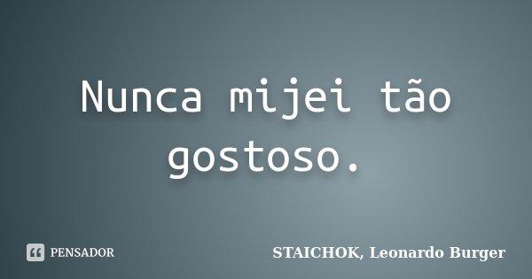 Nunca mijei tão gostoso.... Frase de STAICHOK, Leonardo Burger.