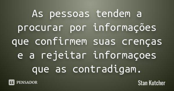 As pessoas tendem a procurar por informações que confirmem suas crenças e a rejeitar informaçoes que as contradigam.... Frase de Stan Kutcher.