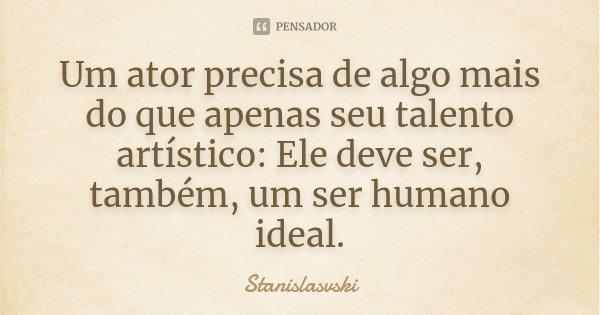"""""""Um ator precisa de algo mais do que apenas seu talento artístico: Ele deve ser ,também,um ser humano Ideal.""""... Frase de Stanislasvski."""