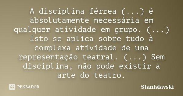 A disciplina férrea (...) é absolutamente necessária em qualquer atividade em grupo. (...) Isto se aplica sobre tudo à complexa atividade de uma representação t... Frase de Stanislavski.