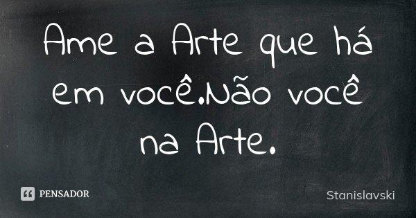 Ame a Arte que há em você.Não você na Arte.... Frase de Stanislavski.