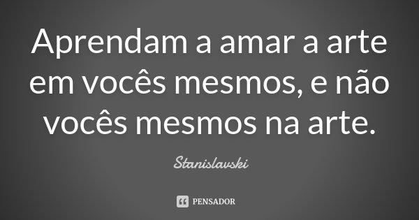 Aprendam a amar a arte em vocês mesmos, e não vocês mesmos na arte.... Frase de Stanislavski.