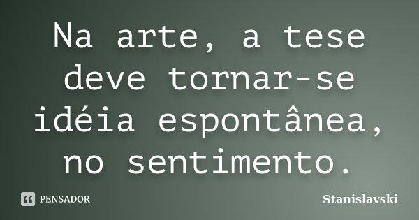 Na arte, a tese deve tornar-se idéia espontânea, no sentimento.... Frase de Stanislavski.