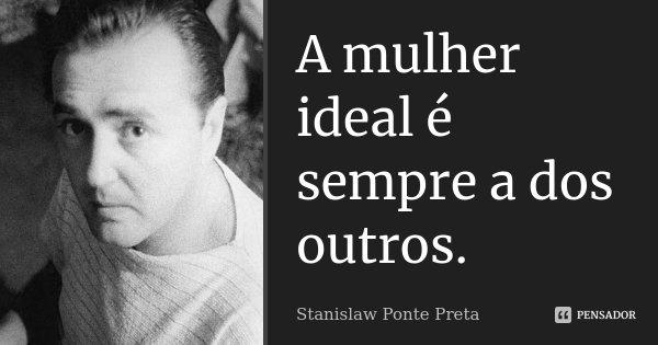 A mulher ideal é sempre a dos outros.... Frase de Stanislaw Ponte Preta.
