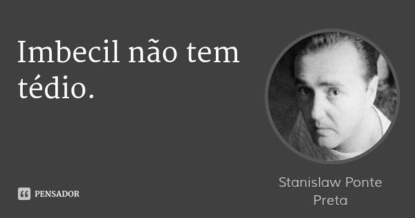 Imbecil não tem tédio.... Frase de Stanislaw Ponte Preta.