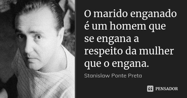 O marido enganado é um homem que se engana a respeito da mulher que o engana.... Frase de Stanislaw Ponte Preta.