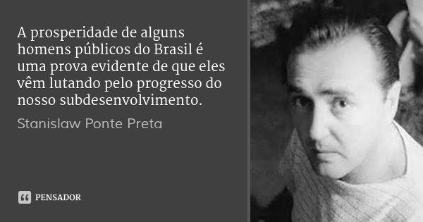 A prosperidade de alguns homens públicos do Brasil é uma prova evidente de que eles vêm lutando pelo progresso do nosso subdesenvolvimento.... Frase de Stanislaw Ponte Preta.