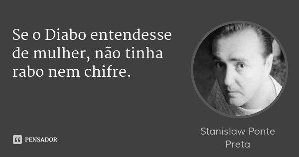 Se o Diabo entendesse de mulher, não tinha rabo nem chifre.... Frase de Stanislaw Ponte Preta.