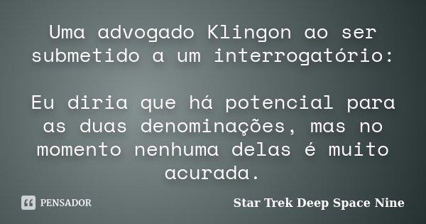 Uma advogado Klingon ao ser submetido a um interrogatório: Eu diria que há potencial para as duas denominações, mas no momento nenhuma delas é muito acurada.... Frase de Star Trek Deep Space Nine.