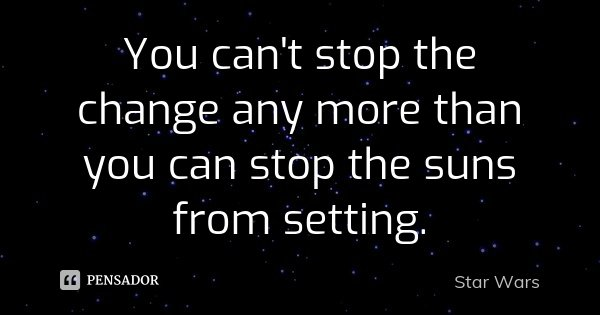 You can't stop the change any more than you can stop the suns from setting.... Frase de Star Wars.