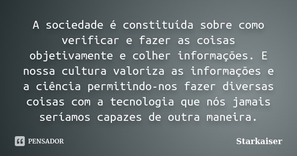 A sociedade é constituída sobre como verificar e fazer as coisas objetivamente e colher informações. E nossa cultura valoriza as informações e a ciência permiti... Frase de Starkaiser.