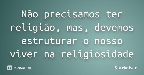 Não precisamos ter religião, mas, devemos estruturar o nosso viver na religiosidade... Frase de Starkaiser.