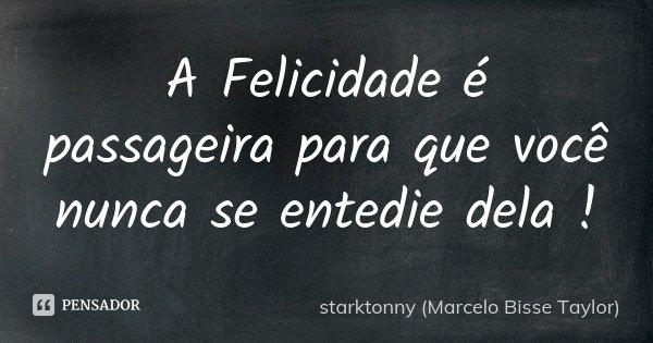 A Felicidade é passageira para que você nunca se entedie dela !... Frase de starktonny (Marcelo Bisse Taylor ).