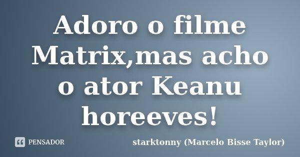 Adoro o filme Matrix,mas acho o ator Keanu horeeves!... Frase de starktonny (Marcelo Bisse Taylor ).