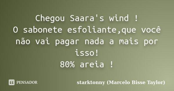 Chegou Saara's wind ! O sabonete esfoliante,que você não vai pagar nada a mais por isso! 80% areia !... Frase de starktonny (Marcelo Bisse Taylor ).
