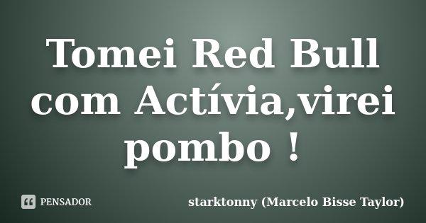 Tomei Red Bull com Actívia,virei pombo !... Frase de starktonny (Marcelo Bisse Taylor ).