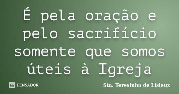 É pela oração e pelo sacrifício somente que somos úteis à Igreja... Frase de Sta. Teresinha de Lisieux.