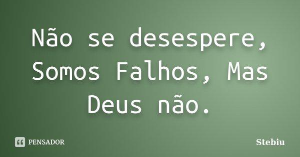 Não se desespere, Somos Falhos, Mas Deus não.... Frase de Stebiu.