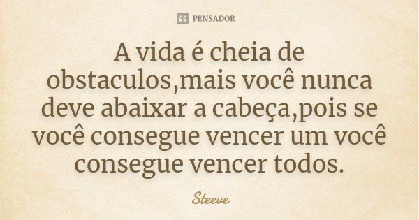 A vida é cheia de obstaculos,mais você nunca deve abaixar a cabeça,pois se você consegue vencer um você consegue vencer todos.... Frase de Steeve.